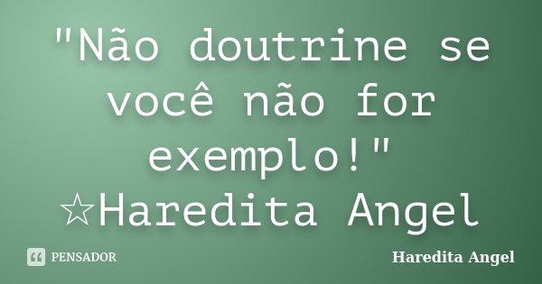 """""""Não doutrine se você não for exemplo!"""" ☆Haredita Angel... Frase de haredita Angel."""