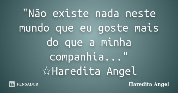 """""""Não existe nada neste mundo que eu goste mais do que a minha companhia..."""" ☆Haredita Angel... Frase de Haredita Angel."""
