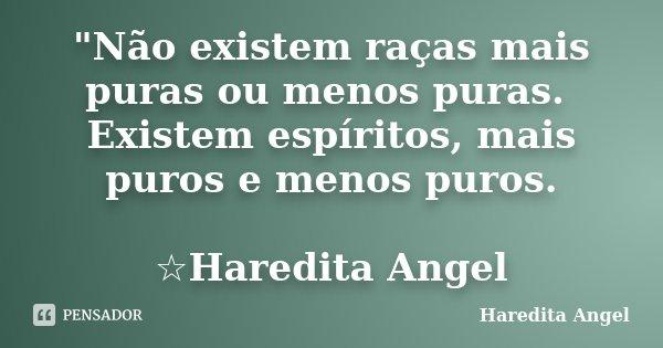 """""""Não existem raças mais puras ou menos puras. Existem espíritos, mais puros e menos puros. ☆Haredita Angel... Frase de Haredita Angel."""