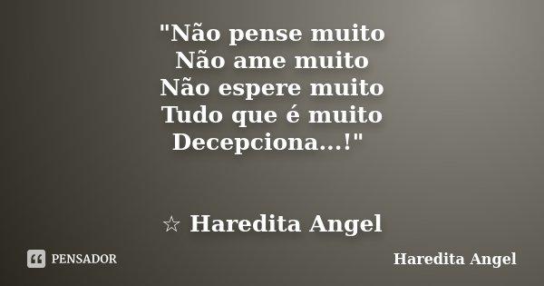 """""""Não pense muito Não ame muito Não espere muito Tudo que é muito Decepciona...!"""" ☆ Haredita Angel... Frase de Haredita Angel."""