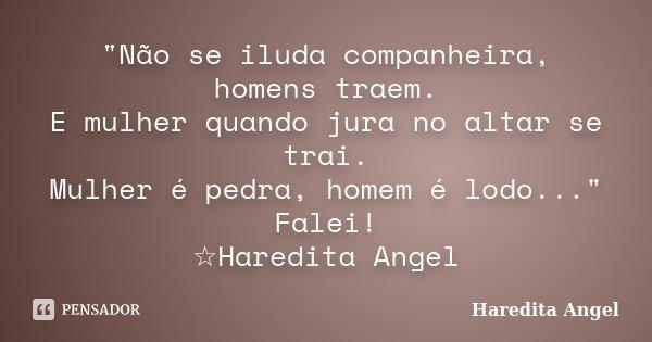 """""""Não se iluda companheira, homens traem. E mulher quando jura no altar se trai. Mulher é pedra, homem é lodo..."""" Falei! ☆Haredita Angel... Frase de Haredita Angel."""