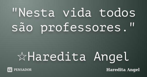 """""""Nesta vida todos são professores."""" ☆Haredita Angel... Frase de Haredita Angel."""