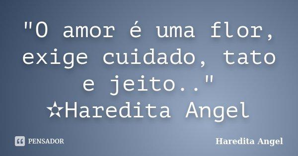 """""""O amor é uma flor, exige cuidado, tato e jeito.."""" ✫Haredita Angel... Frase de Haredita Angel."""