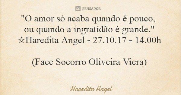 """""""O amor só acaba quando é pouco, ou quando a ingratidão é grande."""" ☆Haredita Angel - 27.10.17 - 14.00h (Face Socorro Oliveira Viera)... Frase de Haredita Angel."""