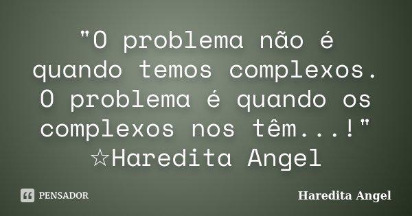 """""""O problema não é quando temos complexos. O problema é quando os complexos nos têm...!"""" ☆Haredita Angel... Frase de Haredita Angel."""