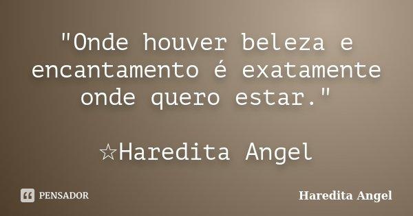 """""""Onde houver beleza e encantamento é exatamente onde quero estar."""" ☆Haredita Angel... Frase de Haredita Angel."""