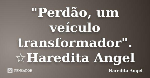 """""""Perdão, um veículo transformador"""". ☆Haredita Angel... Frase de Haredita Angel."""