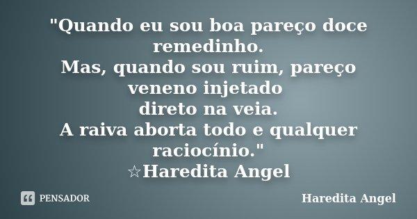 """""""Quando eu sou boa pareço doce remedinho. Mas, quando sou ruim, pareço veneno injetado direto na veia. A raiva aborta todo e qualquer raciocínio."""" ☆Ha... Frase de Haredita Angel."""