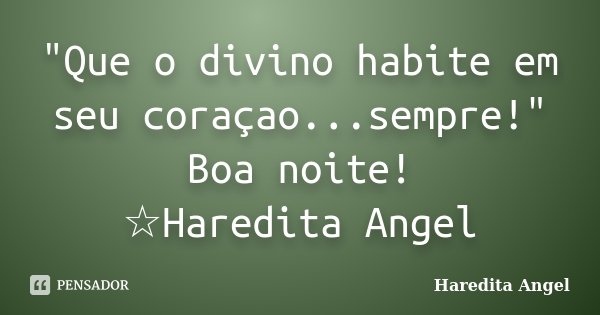 """""""Que o divino habite em seu coraçao...sempre!"""" Boa noite! ☆Haredita Angel... Frase de Haredita Angel."""