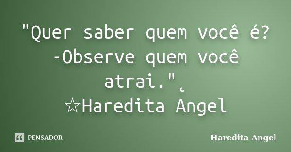 """""""Quer saber quem você é? -Observe quem você atrai.""""˛ ☆Haredita Angel... Frase de haredita Angel."""