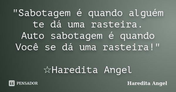 """""""Sabotagem é quando alguém te dá uma rasteira. Auto sabotagem é quando Você se dá uma rasteira!"""" ☆Haredita Angel... Frase de Haredita Angel."""