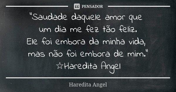 """""""Saudade daquele amor que um dia me fez tão feliz. Ele foi embora da minha vida, mas não foi embora de mim."""" ☆Haredita Angel... Frase de Haredita Angel."""