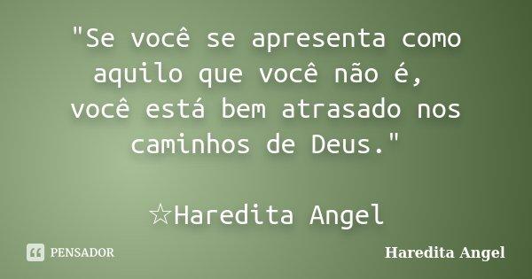 """""""Se você se apresenta como aquilo que você não é, você está bem atrasado nos caminhos de Deus."""" ☆Haredita Angel... Frase de Haredita Angel."""
