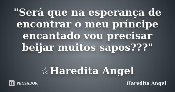 """""""Será que na esperança de encontrar o meu príncipe encantado vou precisar beijar muitos sapos???"""" ☆Haredita Angel... Frase de Haredita Angel."""