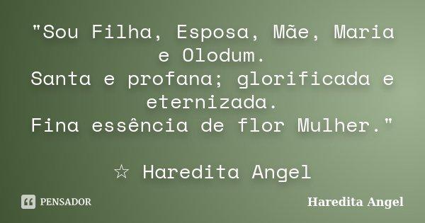 """""""Sou Filha, Esposa, Mãe, Maria e Olodum. Santa e profana; glorificada e eternizada. Fina essência de flor Mulher."""" ☆ Haredita Angel... Frase de Haredita Angel."""
