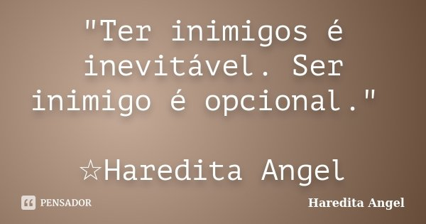 """""""Ter inimigos é inevitável. Ser inimigo é opcional."""" ☆Haredita Angel... Frase de Haredita Angel."""