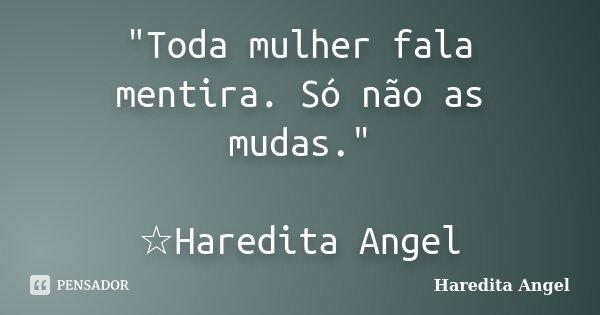 """""""Toda mulher fala mentira. Só não as mudas."""" ☆Haredita Angel... Frase de Haredita Angel."""