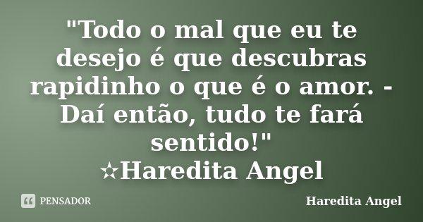 """""""Todo o mal que eu te desejo é que descubras rapidinho o que é o amor. -Daí então, tudo te fará sentido!"""" ✫Haredita Angel... Frase de Haredita Angel."""
