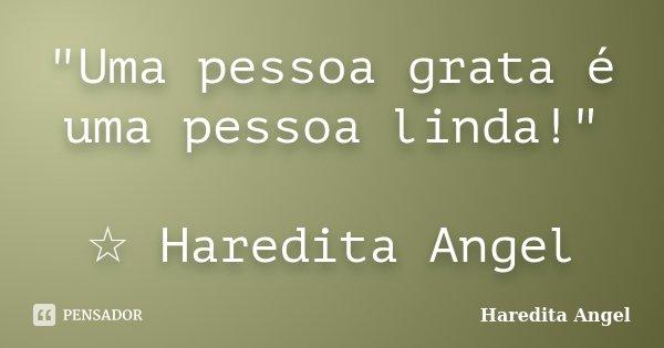 """""""Uma pessoa grata é uma pessoa linda!"""" ☆ Haredita Angel... Frase de Haredita Angel."""