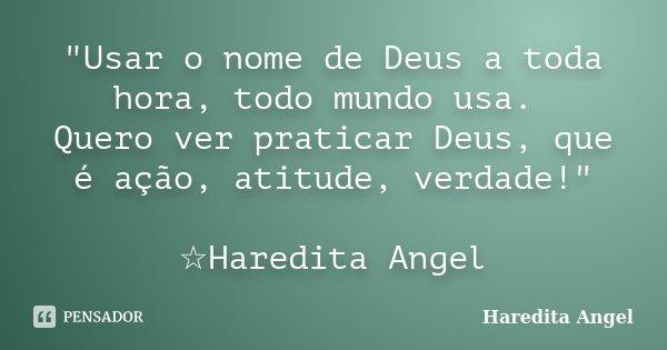 """""""Usar o nome de Deus a toda hora, todo mundo usa. Quero ver praticar Deus, que é ação, atitude, verdade!"""" ☆Haredita Angel... Frase de Haredita Angel."""