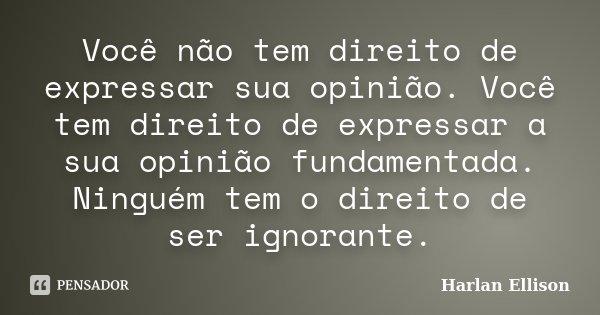 Você não tem direito de expressar sua opinião. Você tem direito de expressar a sua opinião fundamentada. Ninguém tem o direito de ser ignorante.... Frase de Harlan Ellison.