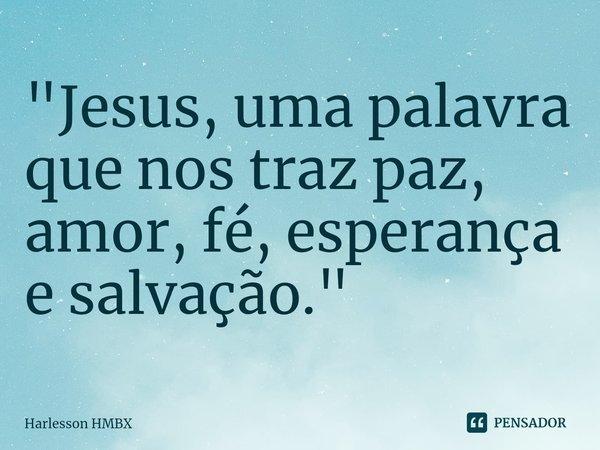 """""""Jesus, uma palavra que nos traz paz, amor, fé, esperança e salvação.""""... Frase de Harlesson HMBX."""