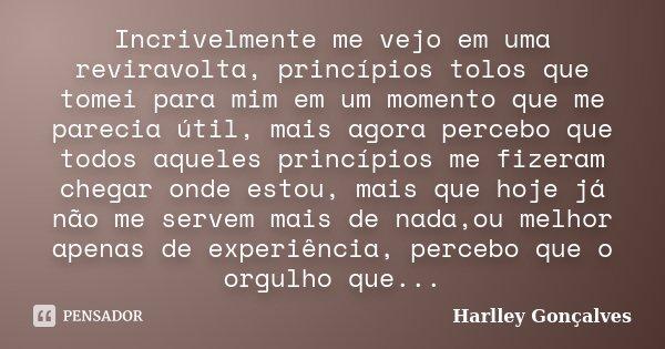 Incrivelmente me vejo em uma reviravolta, princípios tolos que tomei para mim em um momento que me parecia útil, mais agora percebo que todos aqueles princípios... Frase de Harlley Gonçalves.