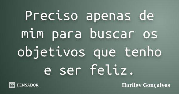 Preciso apenas de mim para buscar os objetivos que tenho e ser feliz.... Frase de Harlley Gonçalves.