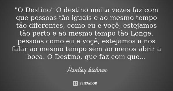 """""""O Destino"""" O destino muita vezes faz com que pessoas tão iguais e ao mesmo tempo tão diferentes, como eu e voçê, estejamos tão perto e ao mesmo tempo... Frase de Harlley kichner."""