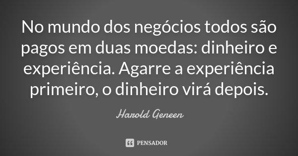 No mundo dos negócios todos são pagos em duas moedas: dinheiro e experiência. Agarre a experiência primeiro, o dinheiro virá depois.... Frase de Harold Geneen.