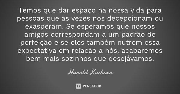 Temos que dar espaço na nossa vida para pessoas que às vezes nos decepcionam ou exasperam. Se esperamos que nossos amigos correspondam a um padrão de perfeição ... Frase de Harold Kushner.