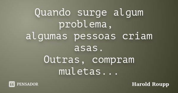 Quando surge algum problema, algumas pessoas criam asas. Outras, compram muletas...... Frase de Harold Roupp.