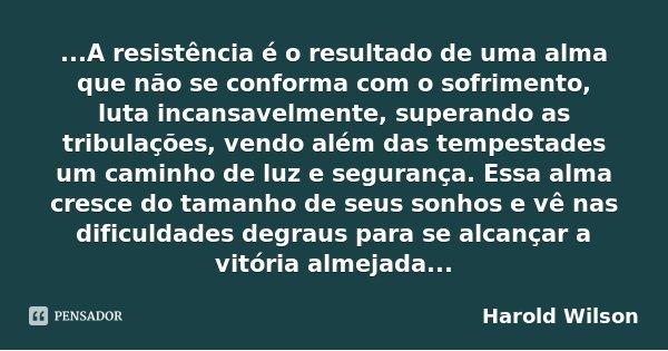 ...A resistência é o resultado de uma alma que não se conforma com o sofrimento, luta incansavelmente, superando as tribulações, vendo além das tempestades um c... Frase de Harold Wilson.