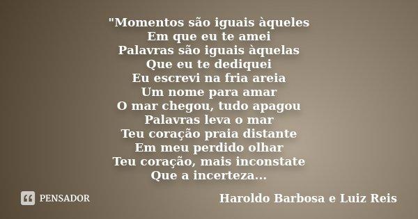 """""""Momentos são iguais àqueles Em que eu te amei Palavras são iguais àquelas Que eu te dediquei Eu escrevi na fria areia Um nome para amar O mar chegou, tudo... Frase de Haroldo Barbosa e Luiz Reis."""