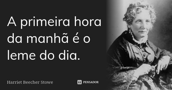 A primeira hora da manhã é o leme do dia.... Frase de Harriet Beecher Stowe.