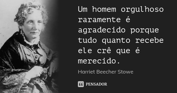 Um homem orgulhoso raramente é agradecido porque tudo quanto recebe ele crê que é merecido.... Frase de Harriet Beecher Stowe.