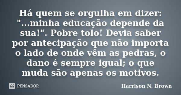 """Há quem se orgulha em dizer: """"...minha educação depende da sua!"""". Pobre tolo! Devia saber por antecipação que não importa o lado de onde vêm as pedras... Frase de Harrison N. Brown."""