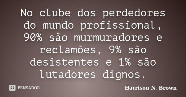 No clube dos perdedores do mundo profissional, 90% são murmuradores e reclamões, 9% são desistentes e 1% são lutadores dignos.... Frase de Harrison N. Brown.