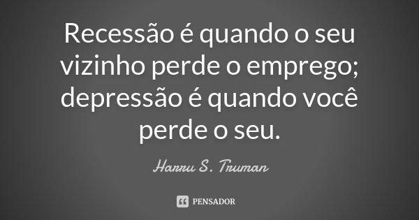 Recessão é quando o seu vizinho perde o emprego; depressão é quando você perde o seu.... Frase de Harru S. Truman.