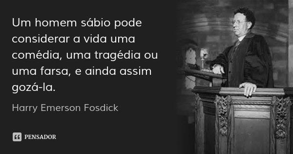 Um homem sábio pode considerar a vida uma comédia, uma tragédia ou uma farsa, e ainda assim gozá-la.... Frase de Harry Emerson Fosdick.