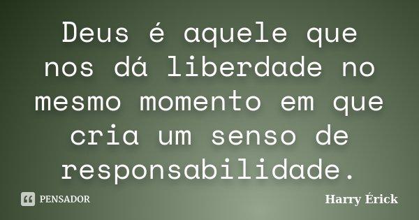 Deus é aquele que nos dá liberdade no mesmo momento em que cria um senso de responsabilidade.... Frase de Harry Érick.