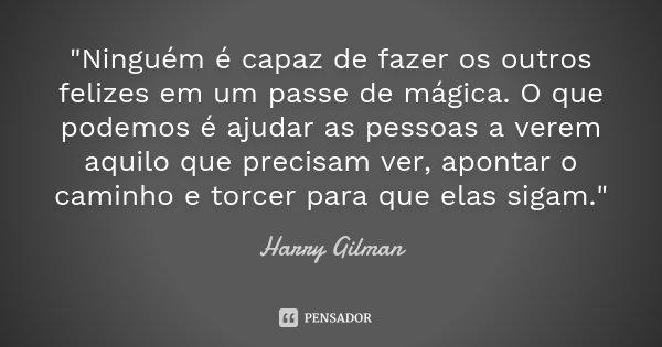 """""""Ninguém é capaz de fazer os outros felizes em um passe de mágica. O que podemos é ajudar as pessoas a verem aquilo que precisam ver, apontar o caminho e t... Frase de Harry Gilman."""