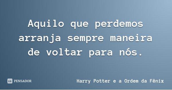 Aquilo que perdemos arranja sempre maneira de voltar para nós.... Frase de Harry Potter e a Ordem da Fênix.