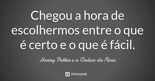 Chegou a hora de escolhermos entre o que é certo e o que é fácil.... Frase de (Harry Potter e a Ordem da Fênix).