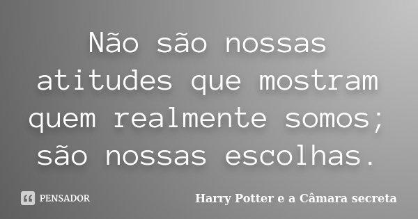 Não são nossas atitudes que mostram quem realmente somos; são nossas escolhas.... Frase de Harry Potter e a camara secreta.