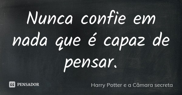 Nunca confie em nada que é capaz de pensar.... Frase de Harry Potter e a Câmara Secreta.