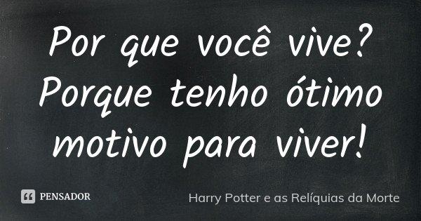 Por que você vive ? Porque tenho ótimo motivo para viver !... Frase de Harry Potter e as Reliquias da Morte.