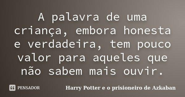 A palavra de uma criança, embora honesta e verdadeira, tem pouco valor para aqueles que não sabem mais ouvir.... Frase de Harry Potter e o prisioneiro de Azkaban.