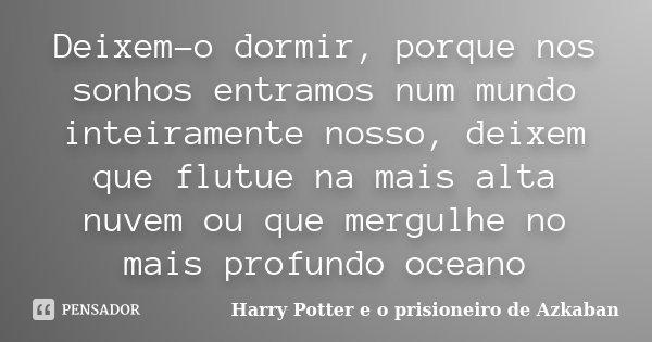 Deixem-o dormir, porque nos sonhos entramos num mundo inteiramente nosso, deixem que flutue na mais alta nuvem ou que mergulhe no mais profundo oceano... Frase de Harry Potter e o Prisioneiro de Azkaban.