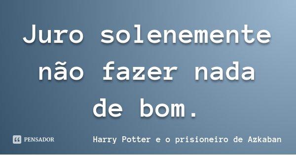 Nada Forçado é Bom: Harry Potter E O Prisioneiro...: Juro Solenemente Não